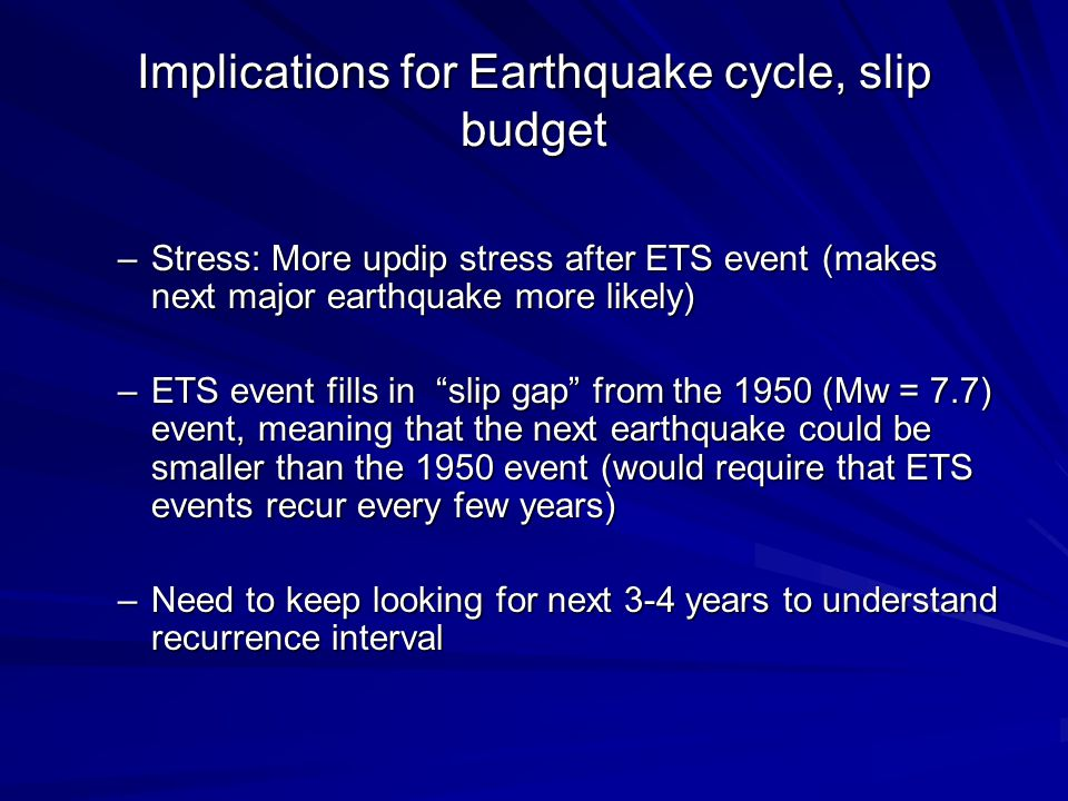 Implications for Earthquake cycle, slip budget –Stress: More updip stress after ETS event (makes next major earthquake more likely) –ETS event fills in slip gap from the 1950 (Mw = 7.7) event, meaning that the next earthquake could be smaller than the 1950 event (would require that ETS events recur every few years) –Need to keep looking for next 3-4 years to understand recurrence interval