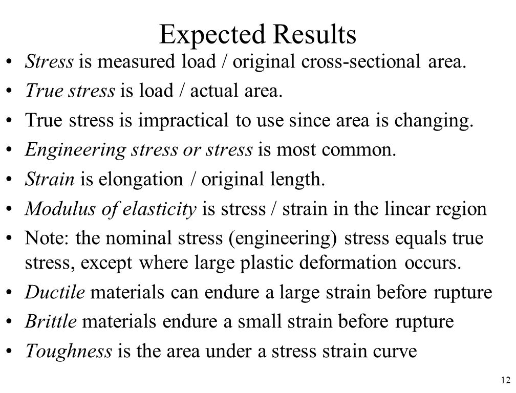 12 Expected Results Stress is measured load / original cross-sectional area. True stress is load / actual area. True stress is impractical to use sinc