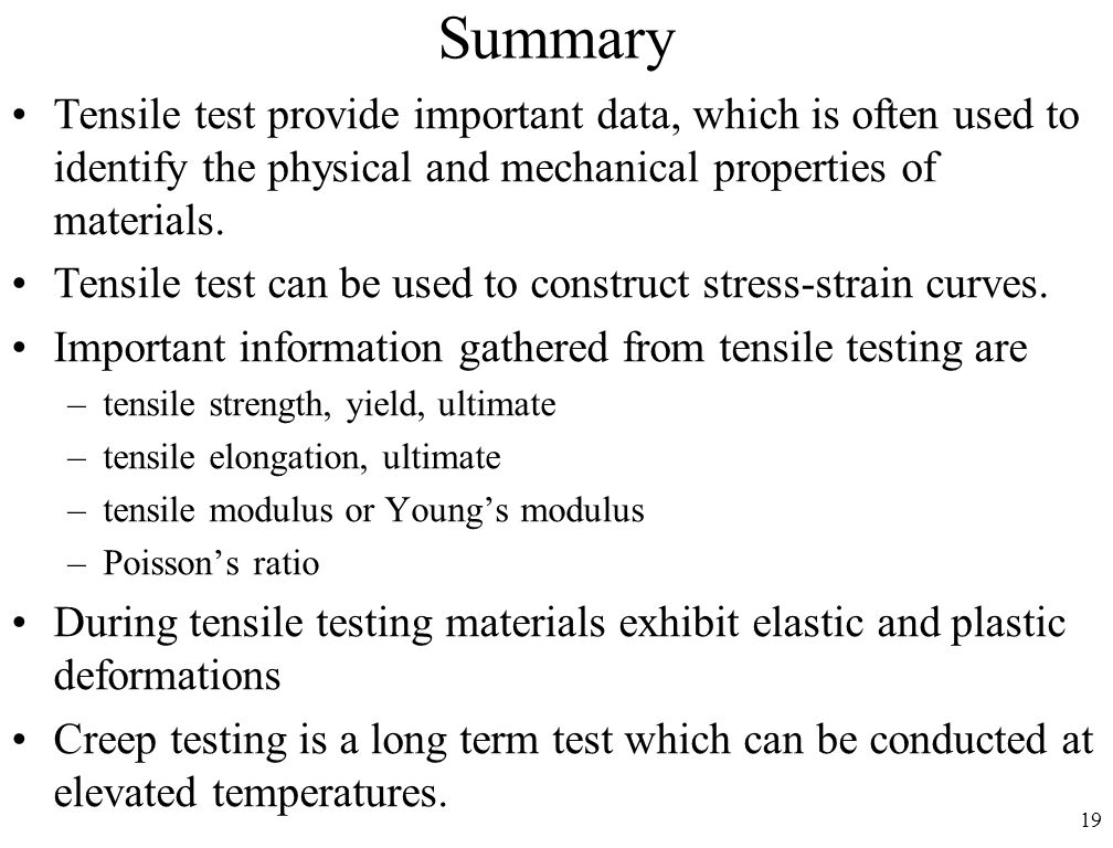 19 Summary Tensile test provide important data, which is often used to identify the physical and mechanical properties of materials. Tensile test can
