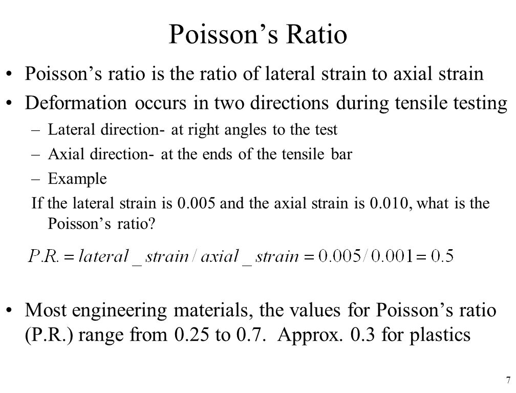 7 Poisson's Ratio Poisson's ratio is the ratio of lateral strain to axial strain Deformation occurs in two directions during tensile testing –Lateral