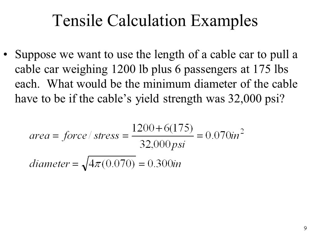 9 Tensile Calculation Examples Suppose we want to use the length of a cable car to pull a cable car weighing 1200 lb plus 6 passengers at 175 lbs each