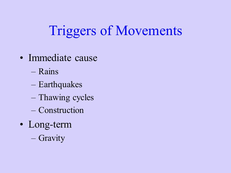 Triggers of Movements Immediate cause –Rains –Earthquakes –Thawing cycles –Construction Long-term –Gravity