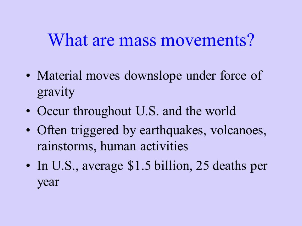 What are mass movements? Material moves downslope under force of gravity Occur throughout U.S. and the world Often triggered by earthquakes, volcanoes