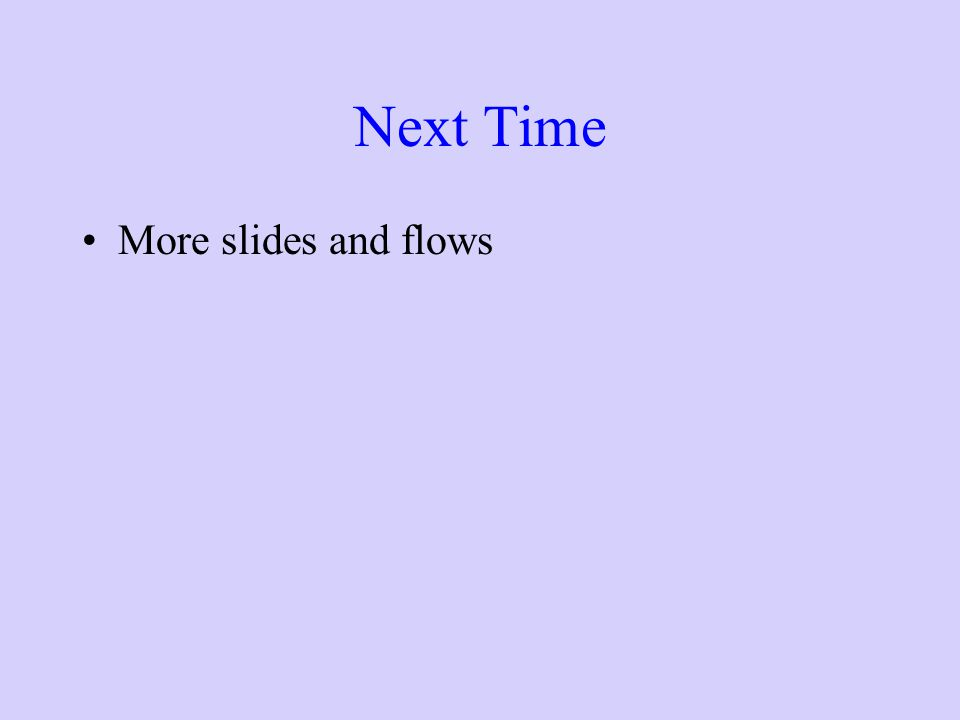 Next Time More slides and flows