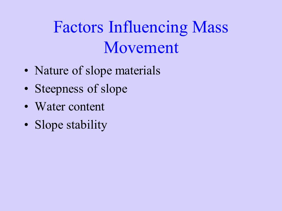 Factors Influencing Mass Movement Nature of slope materials Steepness of slope Water content Slope stability