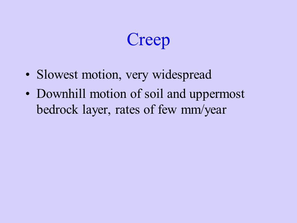 Creep Slowest motion, very widespread Downhill motion of soil and uppermost bedrock layer, rates of few mm/year