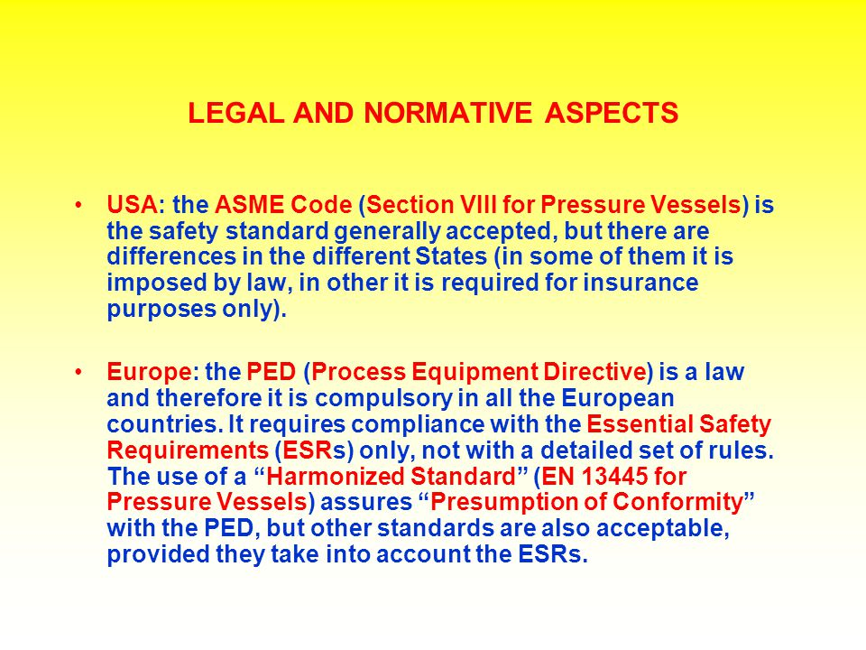 LEGAL AND NORMATIVE ASPECTS USA: the ASME Code (Section VIII for Pressure Vessels) is the safety standard generally accepted, but there are difference