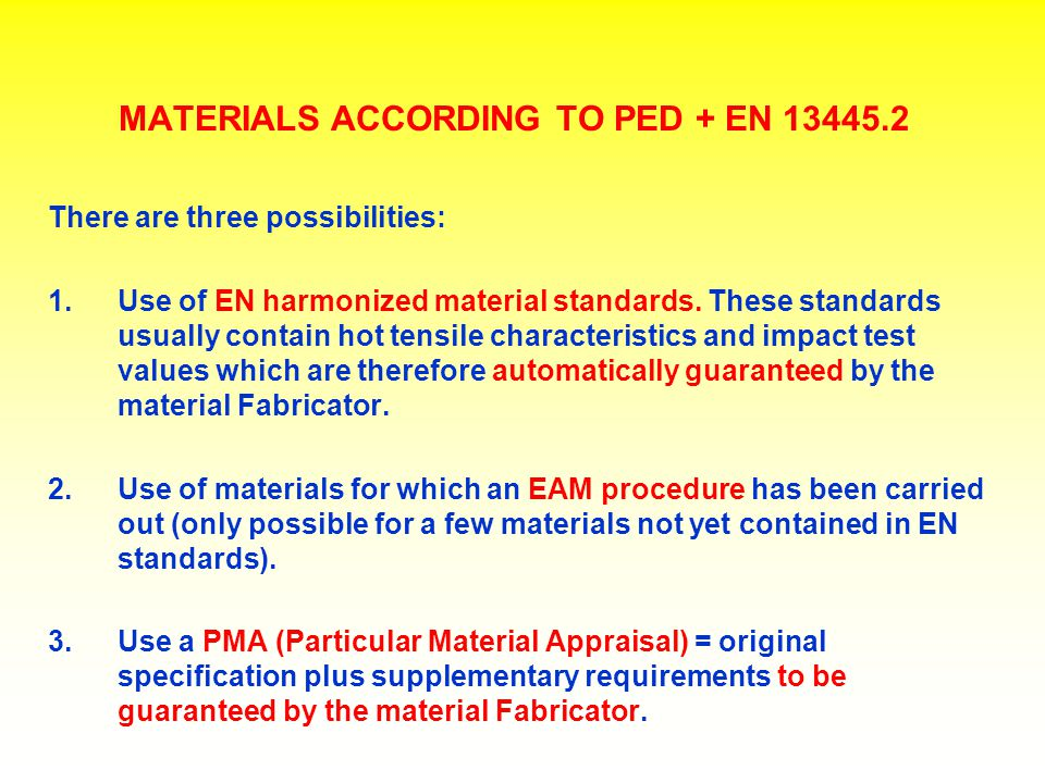 MATERIALS ACCORDING TO PED + EN 13445.2 There are three possibilities: 1.Use of EN harmonized material standards. These standards usually contain hot