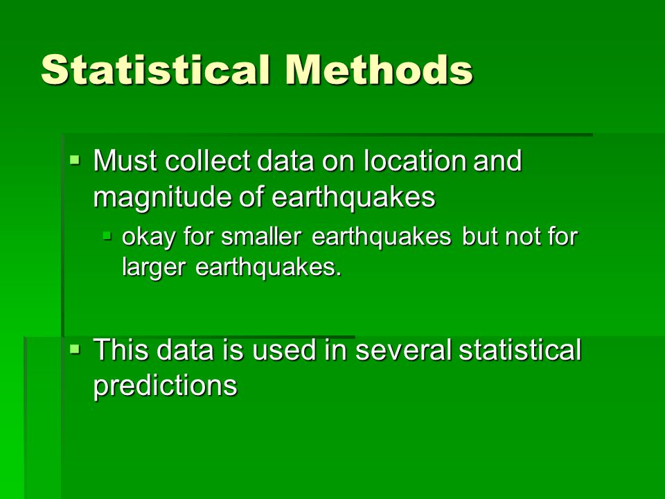 Statistical Methods  Must collect data on location and magnitude of earthquakes  okay for smaller earthquakes but not for larger earthquakes.