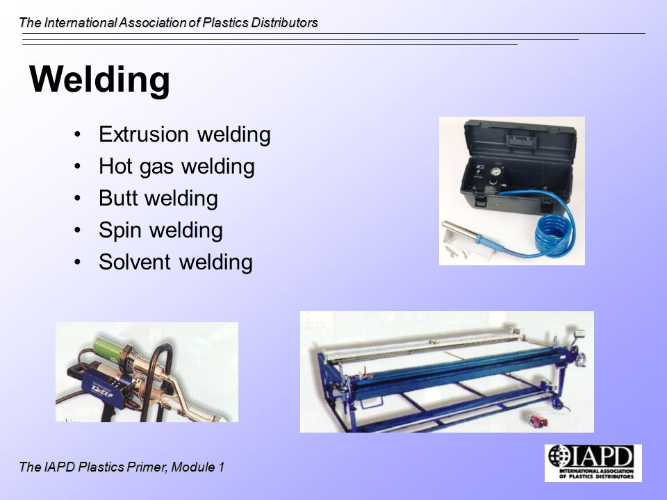 The International Association of Plastics Distributors The IAPD Plastics Primer, Module 1 Welding Extrusion welding Hot gas welding Butt welding Spin welding Solvent welding