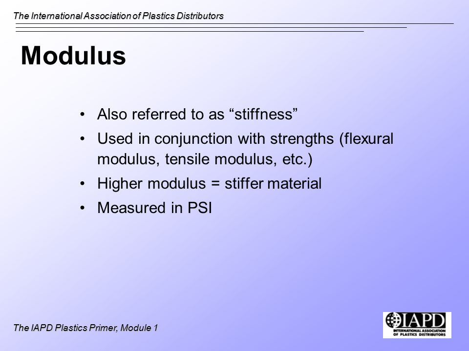 The International Association of Plastics Distributors The IAPD Plastics Primer, Module 1 Modulus Also referred to as stiffness Used in conjunction with strengths (flexural modulus, tensile modulus, etc.) Higher modulus = stiffer material Measured in PSI