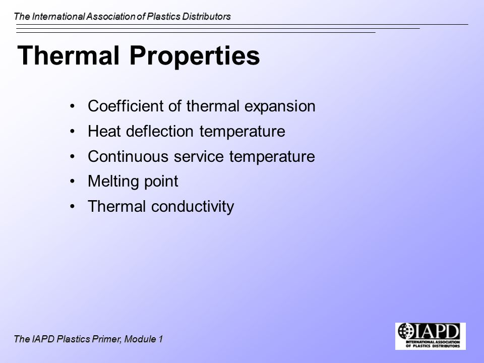 The International Association of Plastics Distributors The IAPD Plastics Primer, Module 1 Thermal Properties Coefficient of thermal expansion Heat deflection temperature Continuous service temperature Melting point Thermal conductivity