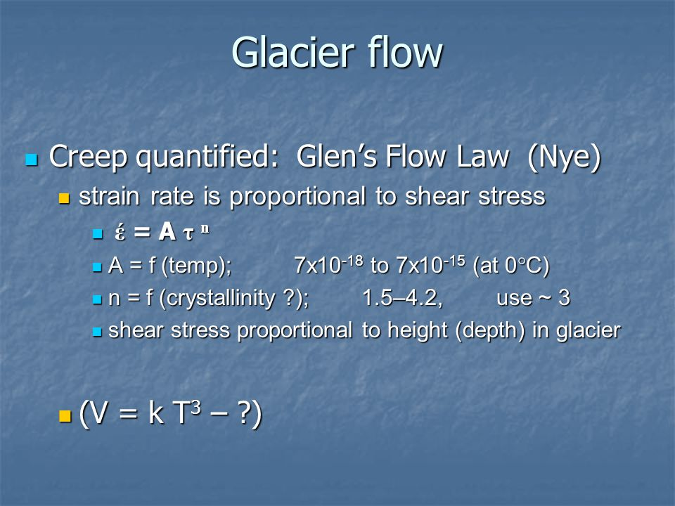 Glacier flow Creep quantified: Glen's Flow Law (Nye) Creep quantified: Glen's Flow Law (Nye) strain rate is proportional to shear stress strain rate i