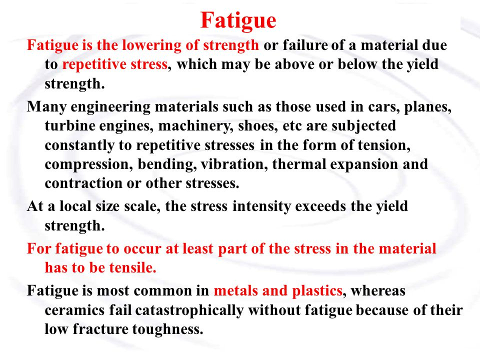 Fatigue Fatigue is the lowering of strength or failure of a material due to repetitive stress, which may be above or below the yield strength. Many en