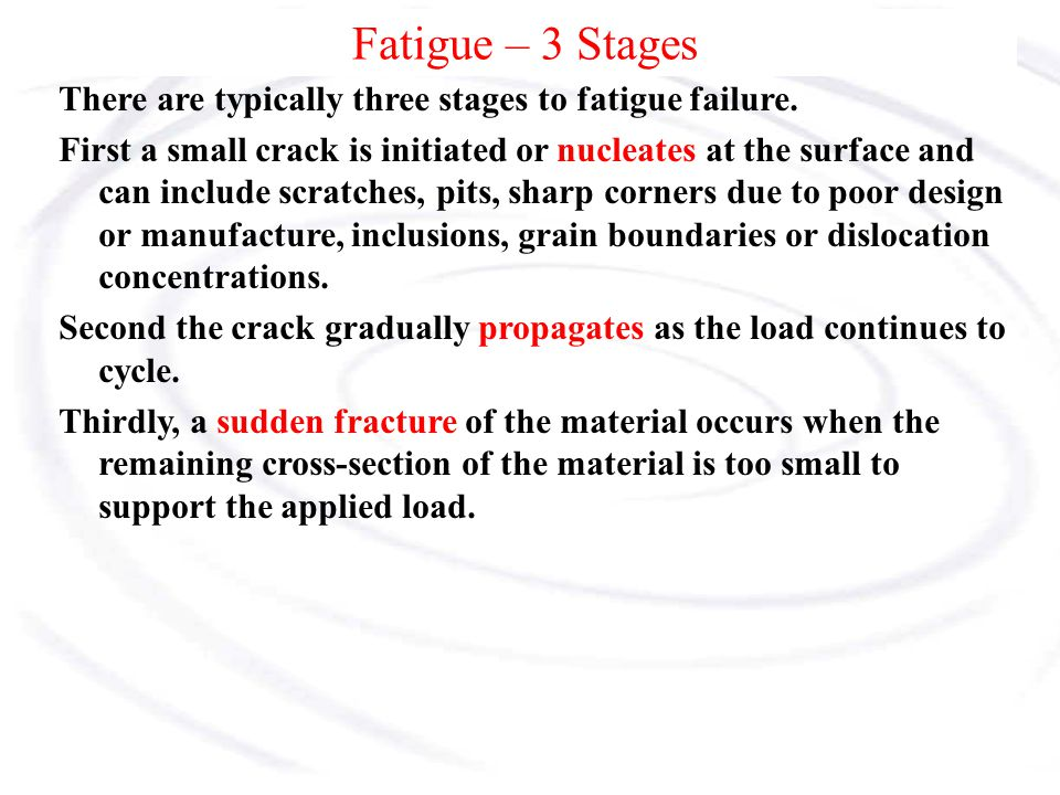 Fatigue – 3 Stages There are typically three stages to fatigue failure. First a small crack is initiated or nucleates at the surface and can include s