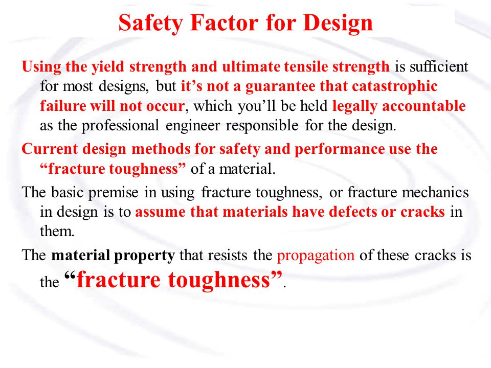 Safety Factor for Design Using the yield strength and ultimate tensile strength is sufficient for most designs, but it's not a guarantee that catastro