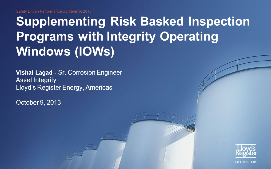 Safety Driven Performance Conference 2013 Supplementing Risk Basked Inspection Programs with Integrity Operating Windows (IOWs) Vishal Lagad - Sr. Cor