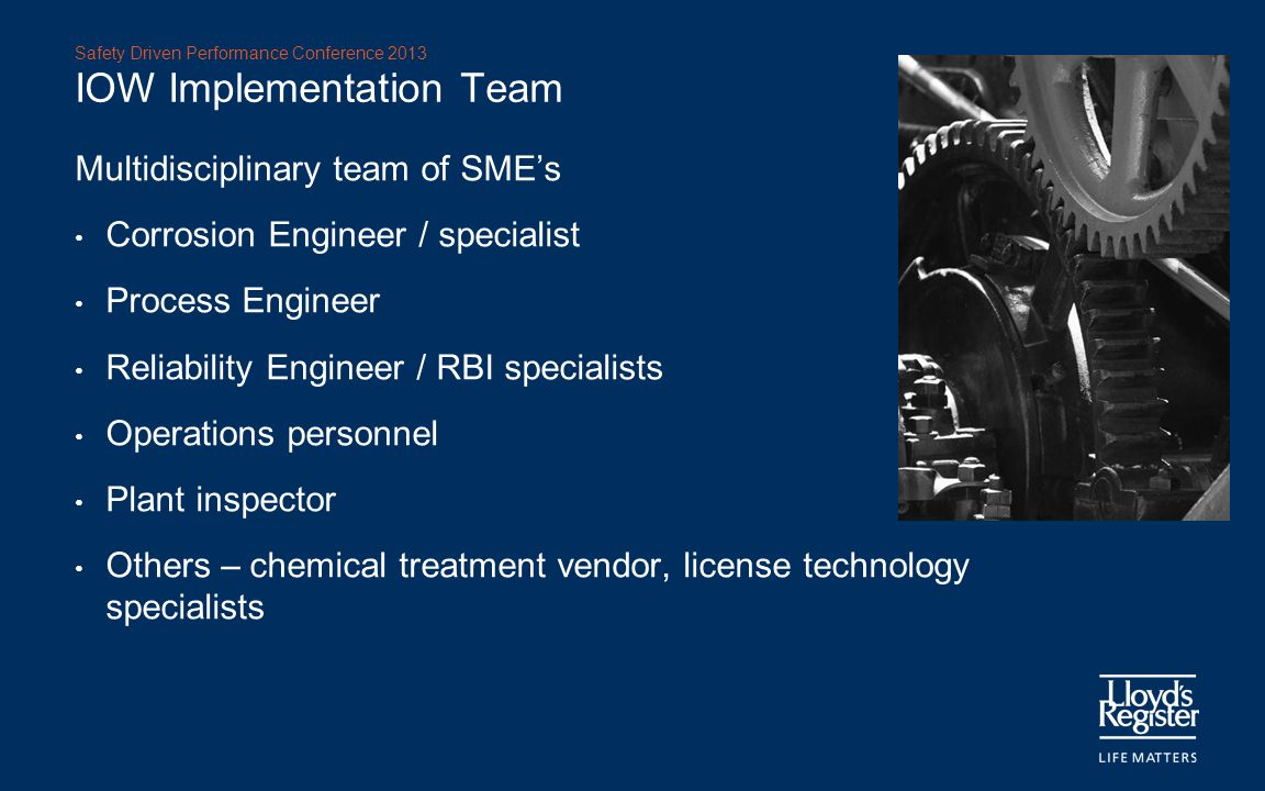 Safety Driven Performance Conference 2013 IOW Implementation Team Multidisciplinary team of SME's Corrosion Engineer / specialist Process Engineer Rel