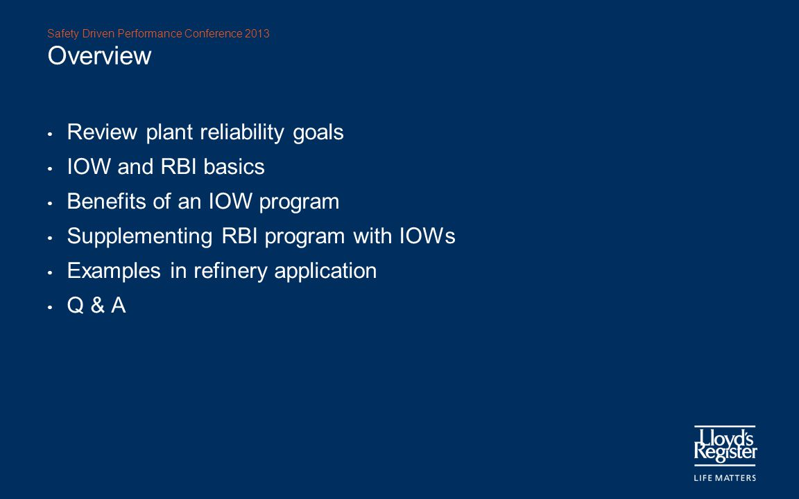 Safety Driven Performance Conference 2013 Overview Review plant reliability goals IOW and RBI basics Benefits of an IOW program Supplementing RBI prog