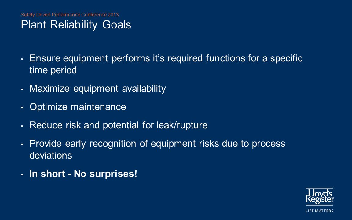 Safety Driven Performance Conference 2013 Plant Reliability Goals Ensure equipment performs it's required functions for a specific time period Maximiz