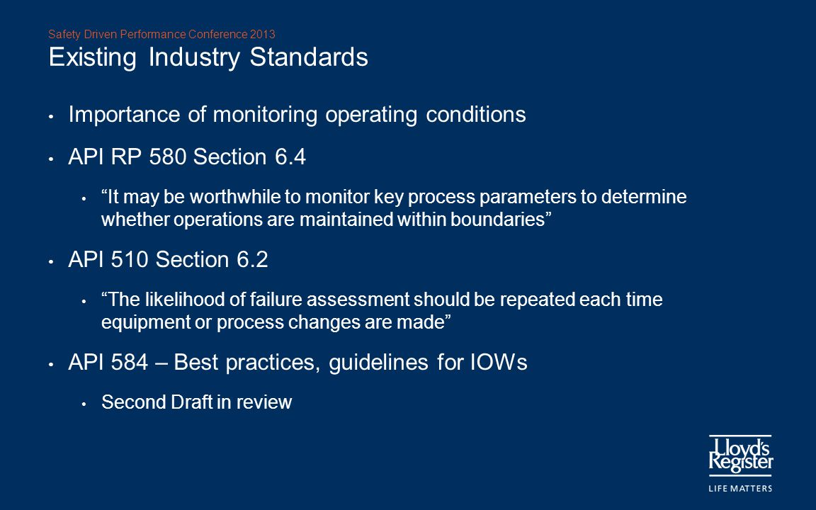 "Safety Driven Performance Conference 2013 Existing Industry Standards Importance of monitoring operating conditions API RP 580 Section 6.4 ""It may be"