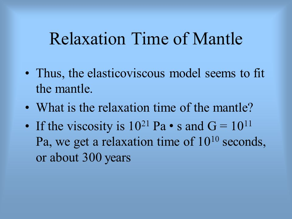Relaxation Time of Mantle Thus, the elasticoviscous model seems to fit the mantle. What is the relaxation time of the mantle? If the viscosity is 10 2