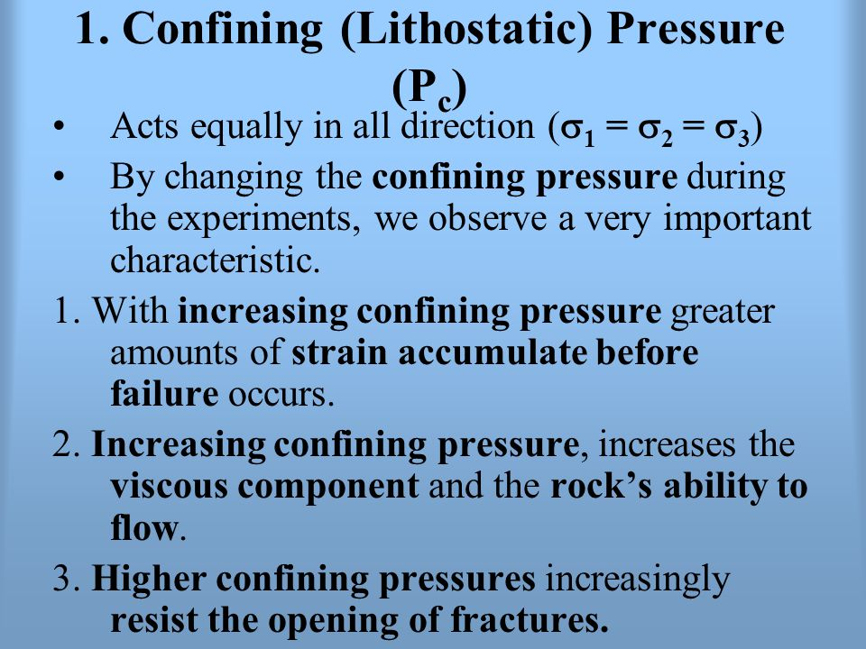 1. Confining (Lithostatic) Pressure (P c ) Acts equally in all direction (  1 =  2 =  3 ) By changing the confining pressure during the experiments