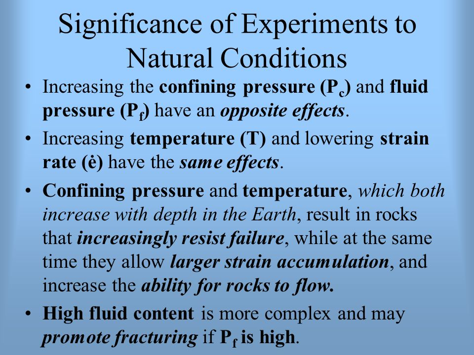 Significance of Experiments to Natural Conditions Increasing the confining pressure (P c ) and fluid pressure (P f ) have an opposite effects. Increas