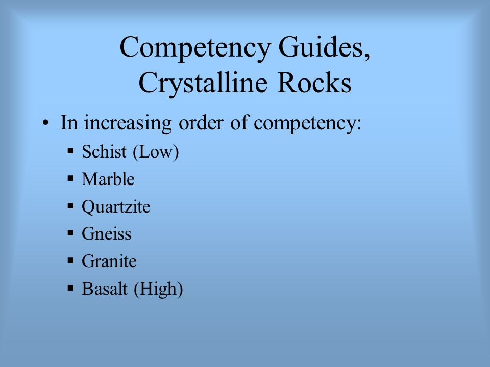 Competency Guides, Crystalline Rocks In increasing order of competency:  Schist (Low)  Marble  Quartzite  Gneiss  Granite  Basalt (High)