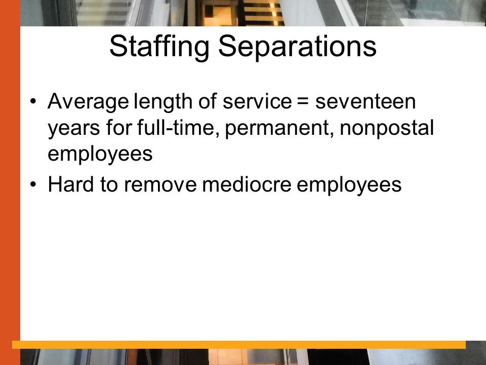 Staffing Separations Average length of service = seventeen years for full-time, permanent, nonpostal employees Hard to remove mediocre employees