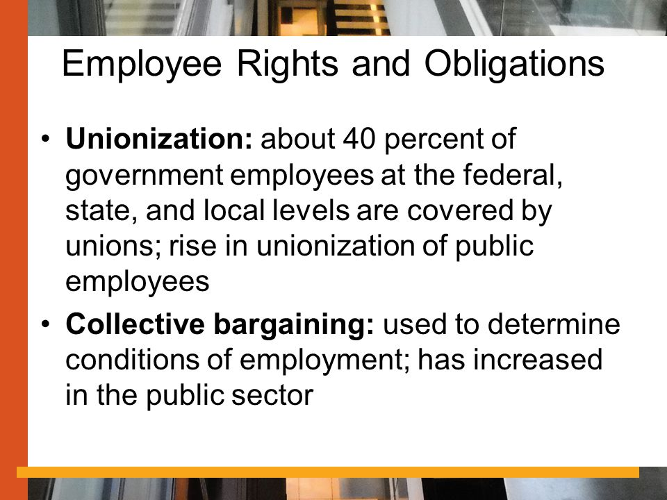Employee Rights and Obligations Unionization: about 40 percent of government employees at the federal, state, and local levels are covered by unions; rise in unionization of public employees Collective bargaining: used to determine conditions of employment; has increased in the public sector