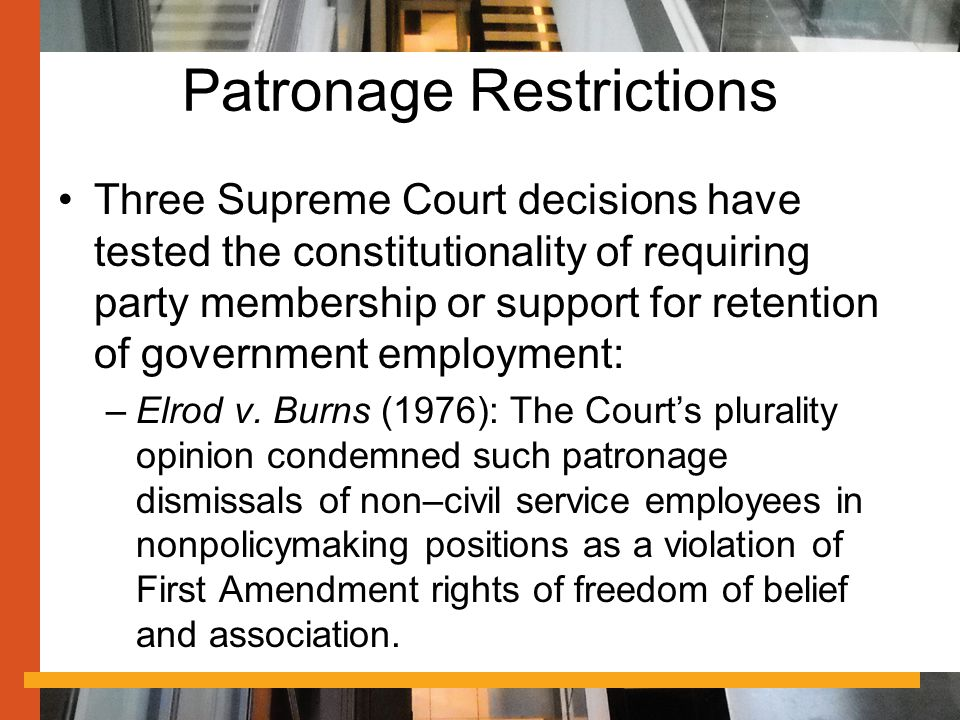Patronage Restrictions Three Supreme Court decisions have tested the constitutionality of requiring party membership or support for retention of government employment: –Elrod v.