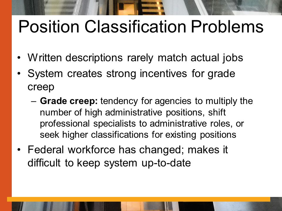 Position Classification Problems Written descriptions rarely match actual jobs System creates strong incentives for grade creep –Grade creep: tendency for agencies to multiply the number of high administrative positions, shift professional specialists to administrative roles, or seek higher classifications for existing positions Federal workforce has changed; makes it difficult to keep system up-to-date