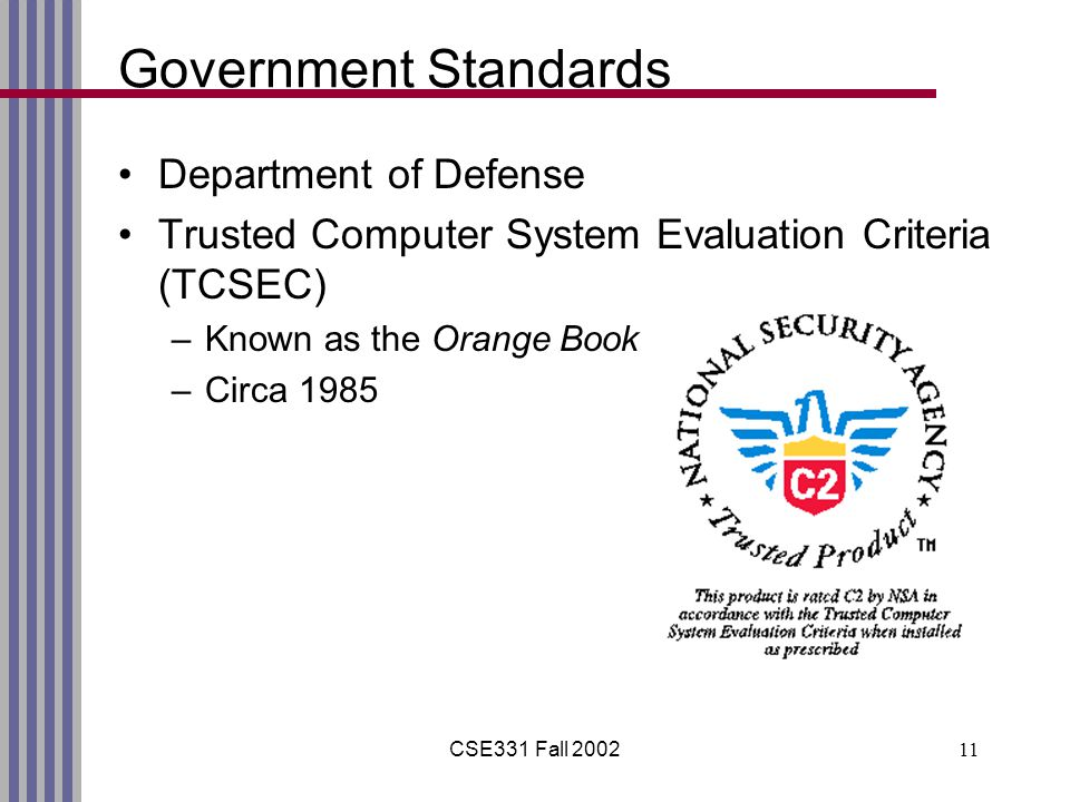 CSE331 Fall 200211 Government Standards Department of Defense Trusted Computer System Evaluation Criteria (TCSEC) –Known as the Orange Book –Circa 198