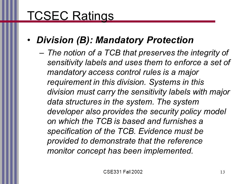 CSE331 Fall 200213 TCSEC Ratings Division (B): Mandatory Protection –The notion of a TCB that preserves the integrity of sensitivity labels and uses t