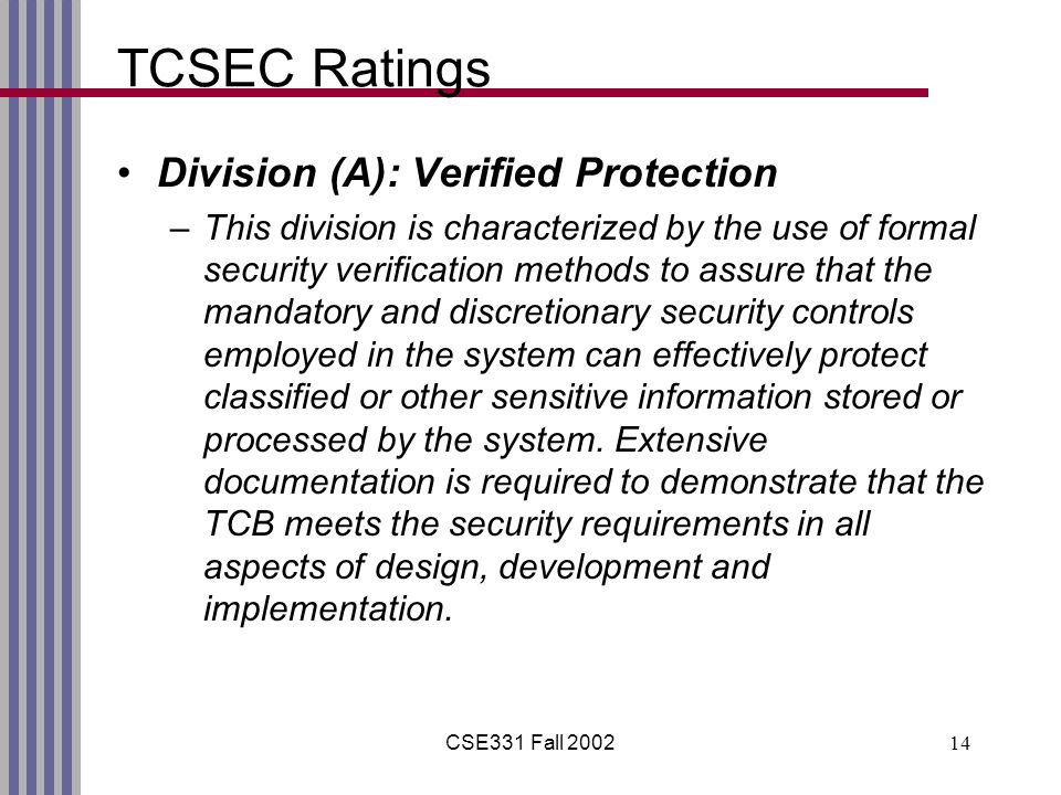 CSE331 Fall 200214 TCSEC Ratings Division (A): Verified Protection –This division is characterized by the use of formal security verification methods