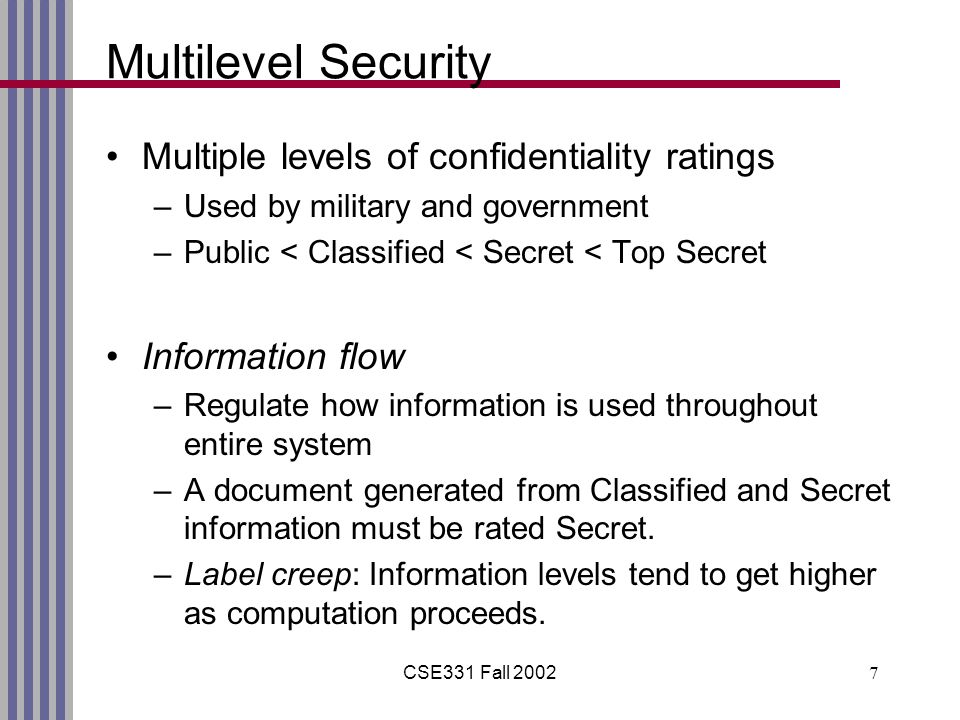CSE331 Fall 20027 Multilevel Security Multiple levels of confidentiality ratings –Used by military and government –Public < Classified < Secret < Top