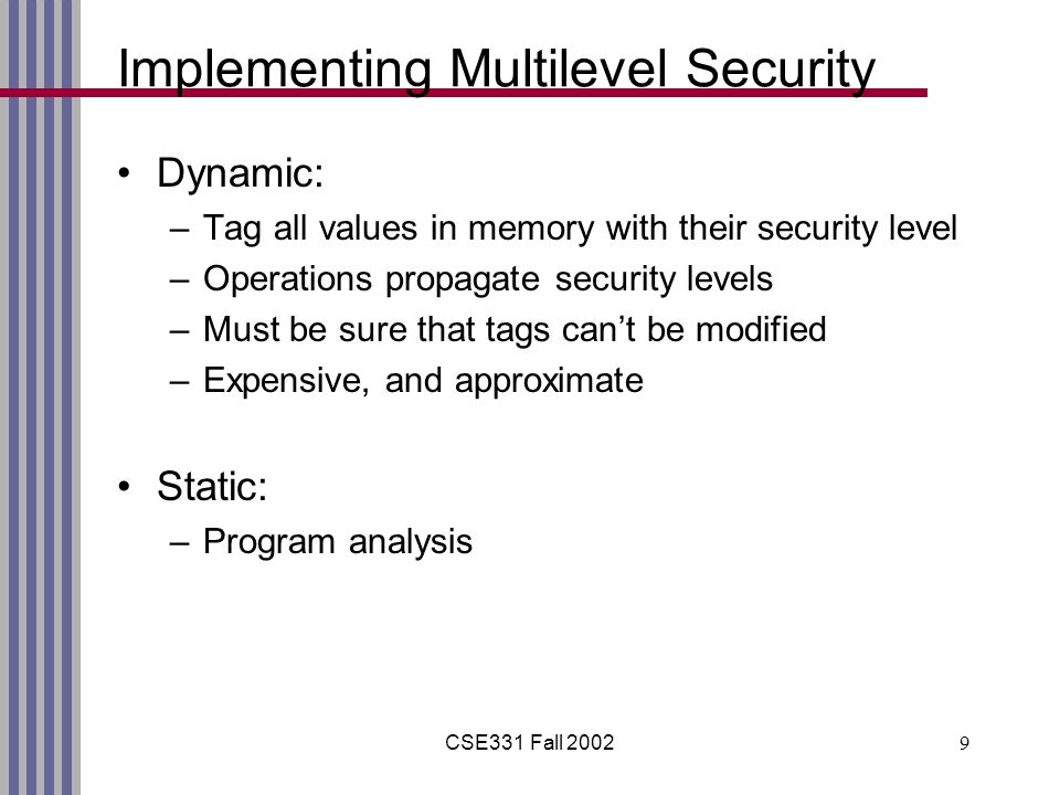 CSE331 Fall 20029 Implementing Multilevel Security Dynamic: –Tag all values in memory with their security level –Operations propagate security levels