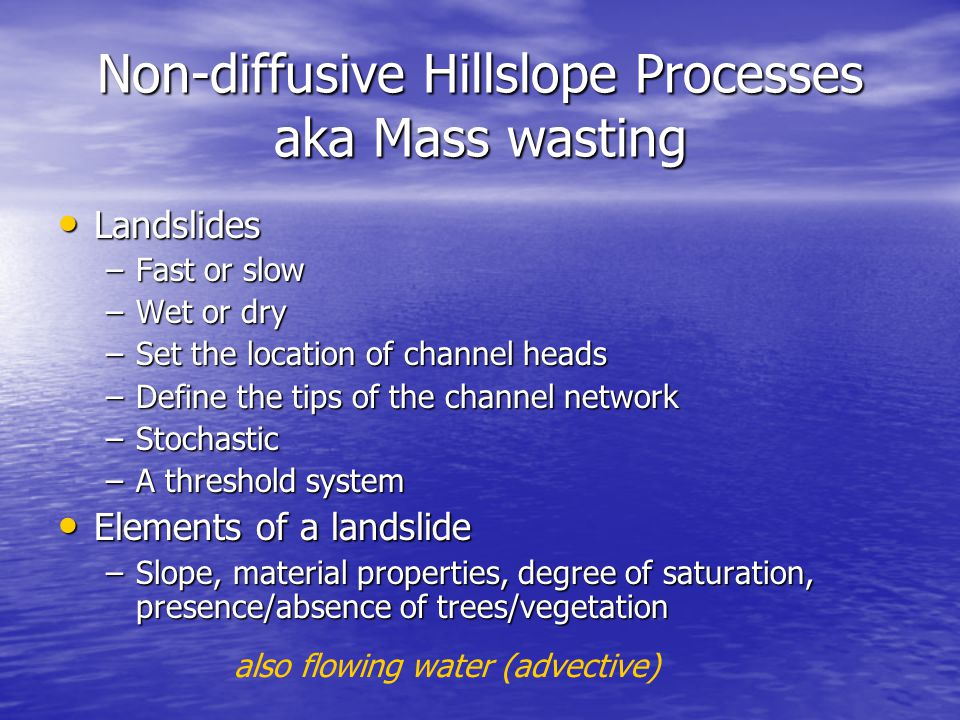 Non-diffusive Hillslope Processes aka Mass wasting Landslides Landslides –Fast or slow –Wet or dry –Set the location of channel heads –Define the tips of the channel network –Stochastic –A threshold system Elements of a landslide Elements of a landslide –Slope, material properties, degree of saturation, presence/absence of trees/vegetation also flowing water (advective)