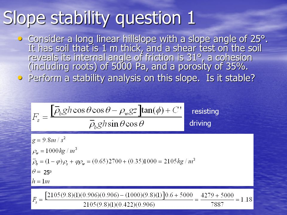 Slope stability question 1 Consider a long linear hillslope with a slope angle of 25°.