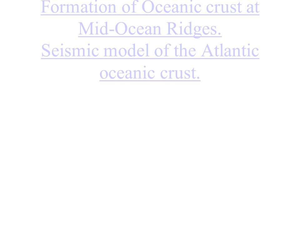 Formation of Oceanic crust at Mid-Ocean Ridges. Seismic model of the Atlantic oceanic crust.