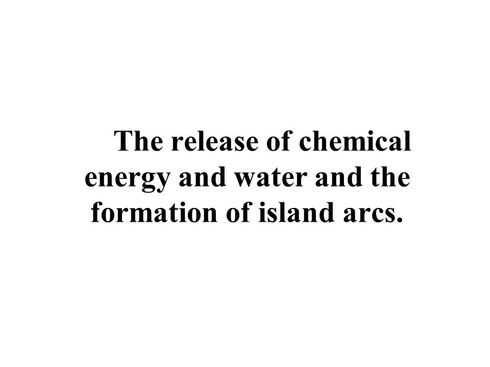 The release of chemical energy and water and the formation of island arcs.