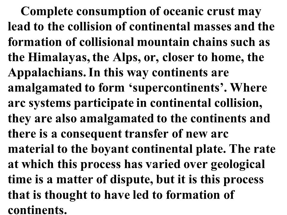Complete consumption of oceanic crust may lead to the collision of continental masses and the formation of collisional mountain chains such as the Himalayas, the Alps, or, closer to home, the Appalachians.