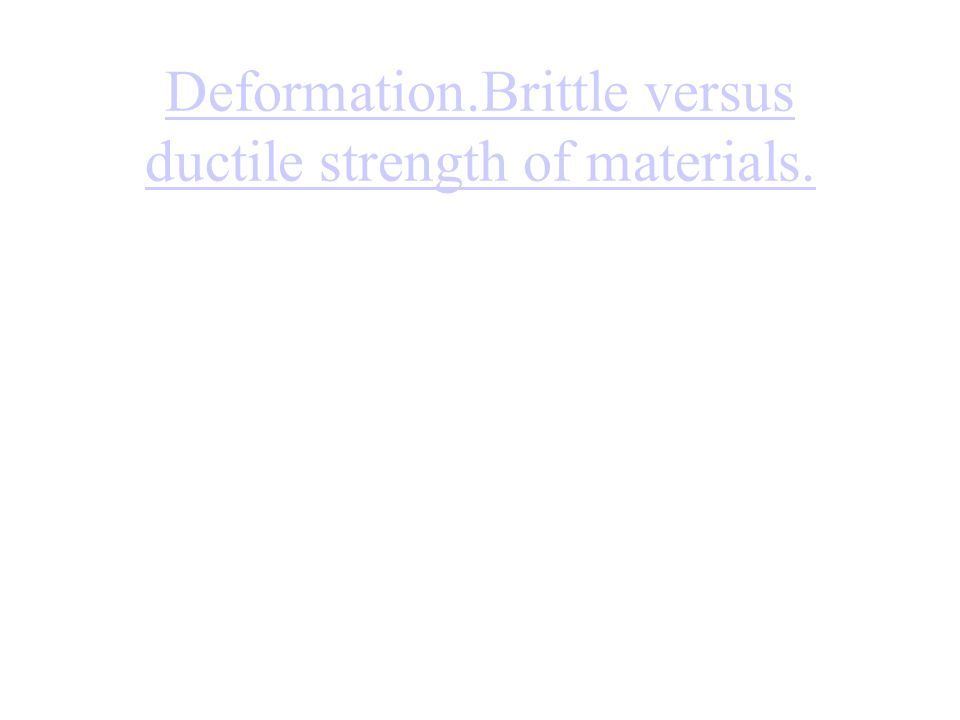 Deformation.Brittle versus ductile strength of materials.