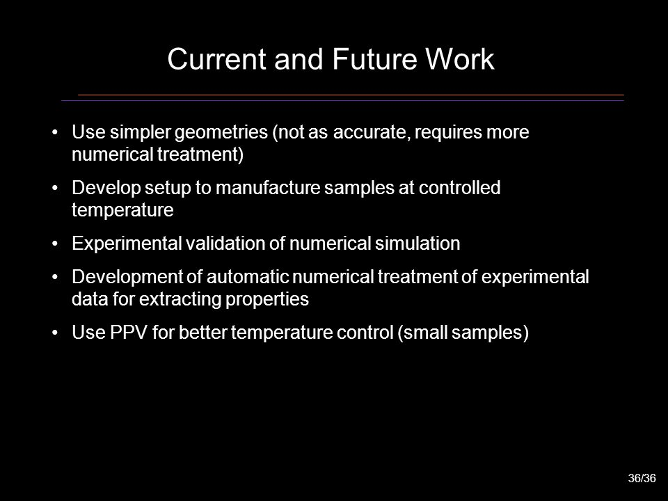 Current and Future Work Use simpler geometries (not as accurate, requires more numerical treatment) Develop setup to manufacture samples at controlled temperature Experimental validation of numerical simulation Development of automatic numerical treatment of experimental data for extracting properties Use PPV for better temperature control (small samples) 36/36