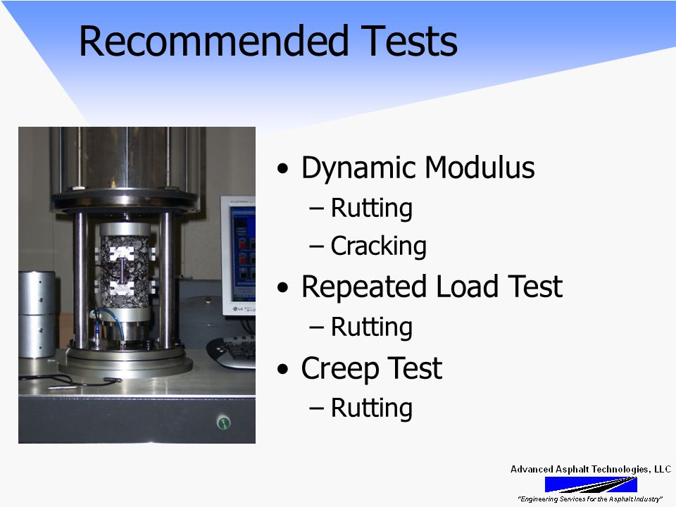 Recommended Tests Dynamic Modulus –Rutting –Cracking Repeated Load Test –Rutting Creep Test –Rutting
