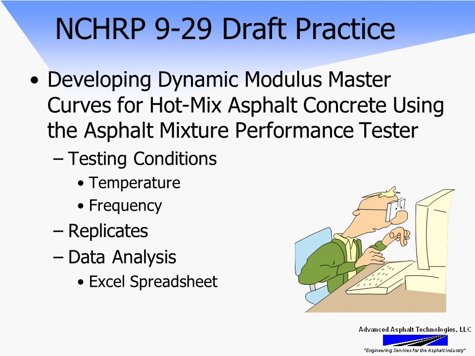 NCHRP 9-29 Draft Practice Developing Dynamic Modulus Master Curves for Hot-Mix Asphalt Concrete Using the Asphalt Mixture Performance Tester –Testing Conditions Temperature Frequency –Replicates –Data Analysis Excel Spreadsheet