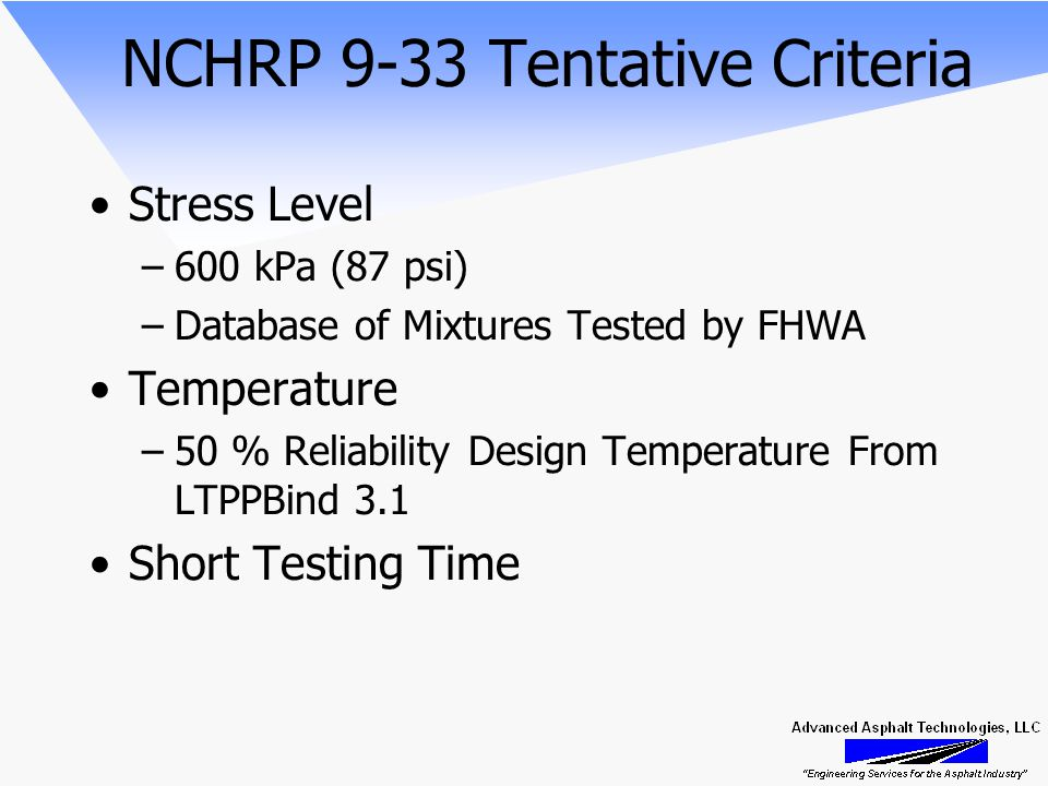 NCHRP 9-33 Tentative Criteria Stress Level –600 kPa (87 psi) –Database of Mixtures Tested by FHWA Temperature –50 % Reliability Design Temperature From LTPPBind 3.1 Short Testing Time