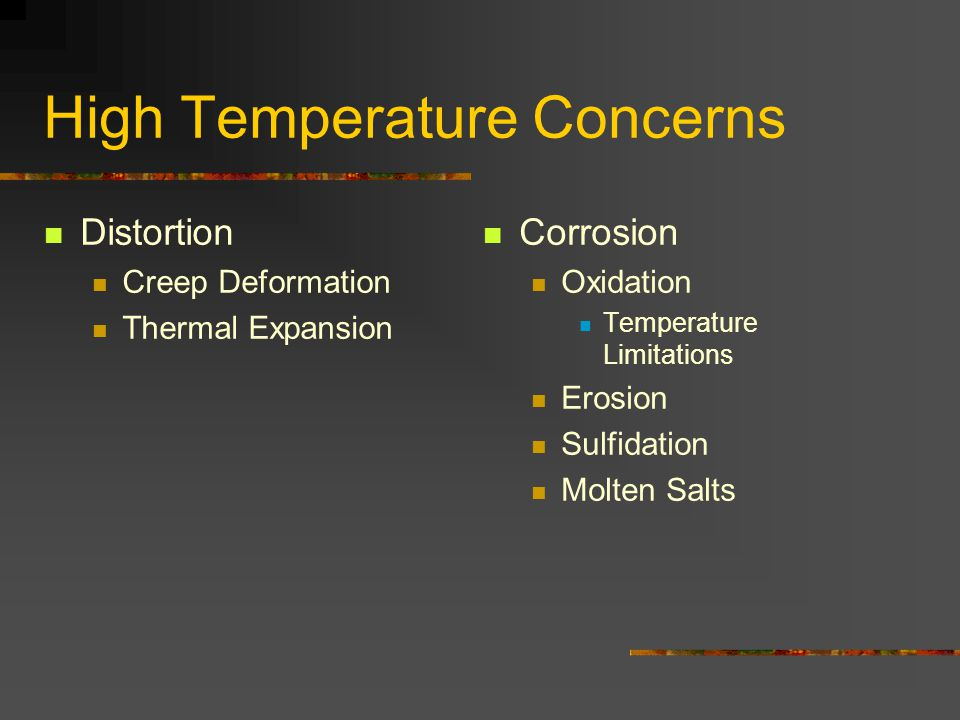 High Temperature Concerns Distortion Creep Deformation Thermal Expansion Corrosion Oxidation Temperature Limitations Erosion Sulfidation Molten Salts