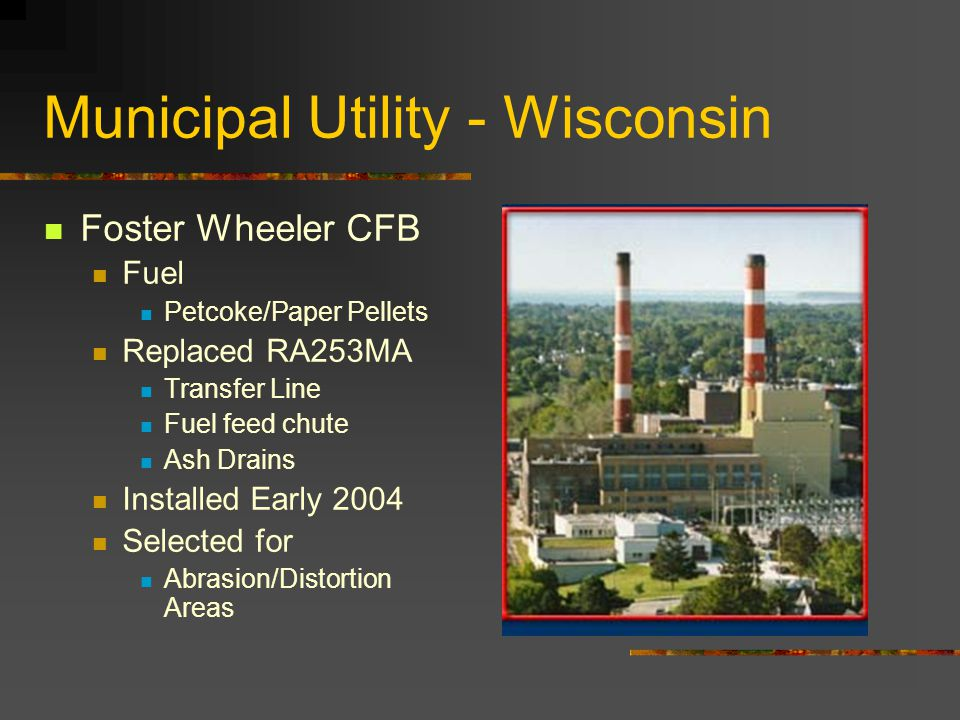Municipal Utility - Wisconsin Foster Wheeler CFB Fuel Petcoke/Paper Pellets Replaced RA253MA Transfer Line Fuel feed chute Ash Drains Installed Early